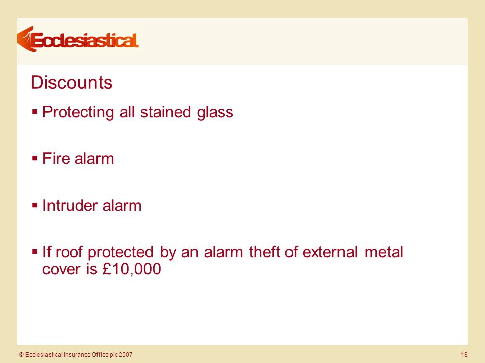 © Ecclesiastical Insurance Office plc 2007 18 Discounts  Protecting all stained glass  Fire alarm  Intruder alarm  If roof protected by an alarm t