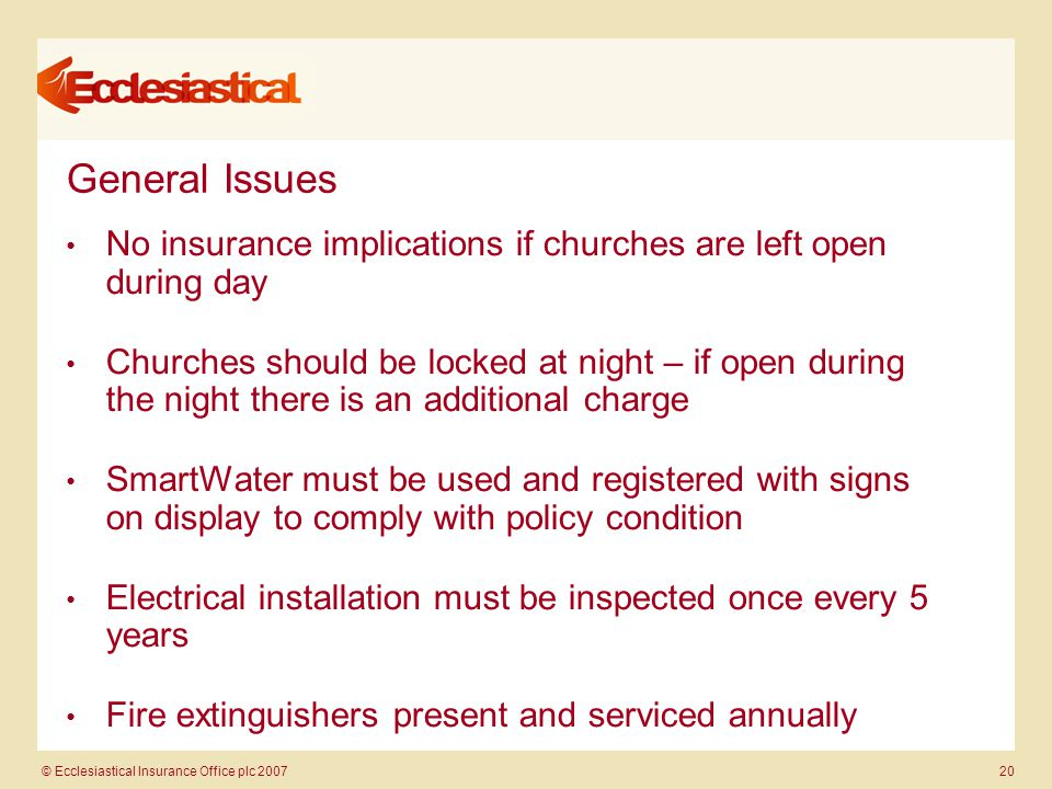 © Ecclesiastical Insurance Office plc 2007 20 General Issues No insurance implications if churches are left open during day Churches should be locked at night – if open during the night there is an additional charge SmartWater must be used and registered with signs on display to comply with policy condition Electrical installation must be inspected once every 5 years Fire extinguishers present and serviced annually.
