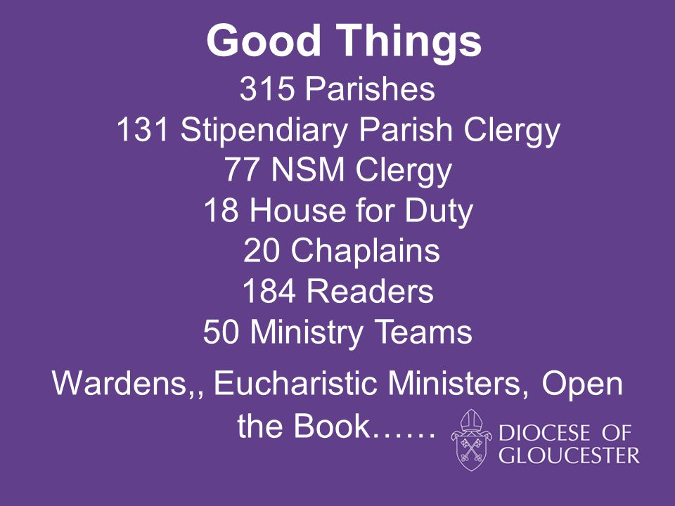 Good Things 315 Parishes 131 Stipendiary Parish Clergy 77 NSM Clergy 18 House for Duty 20 Chaplains 184 Readers 50 Ministry Teams Wardens,, Eucharisti