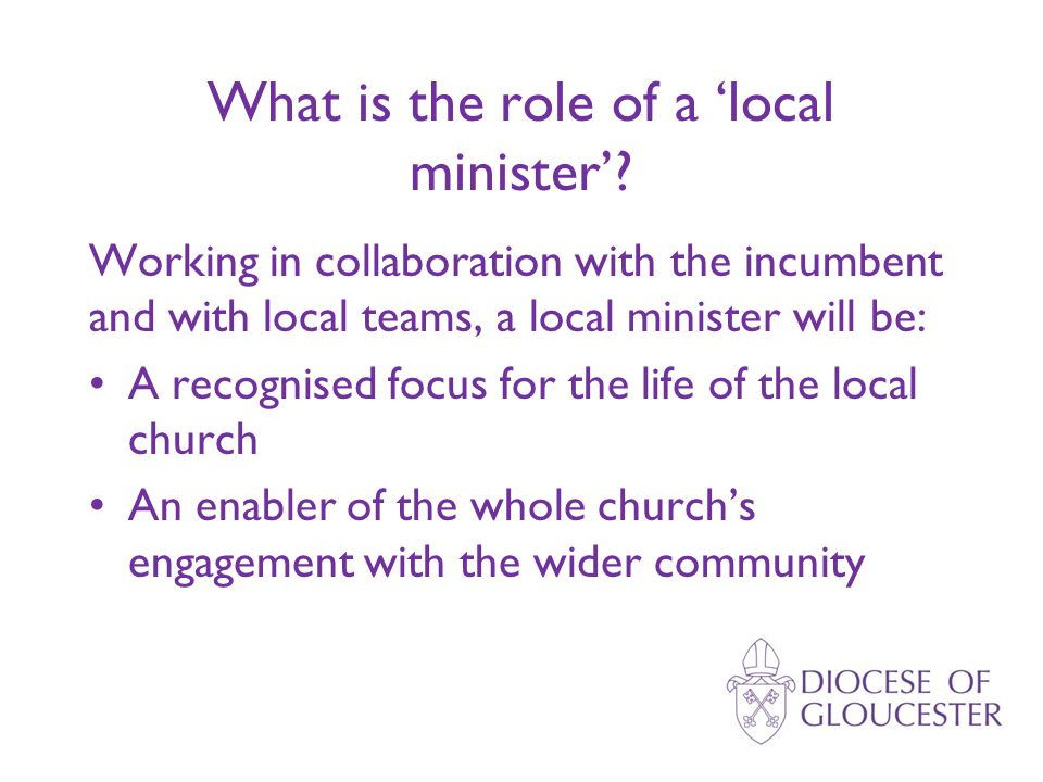 What is the role of a 'local minister'? Working in collaboration with the incumbent and with local teams, a local minister will be: A recognised focus