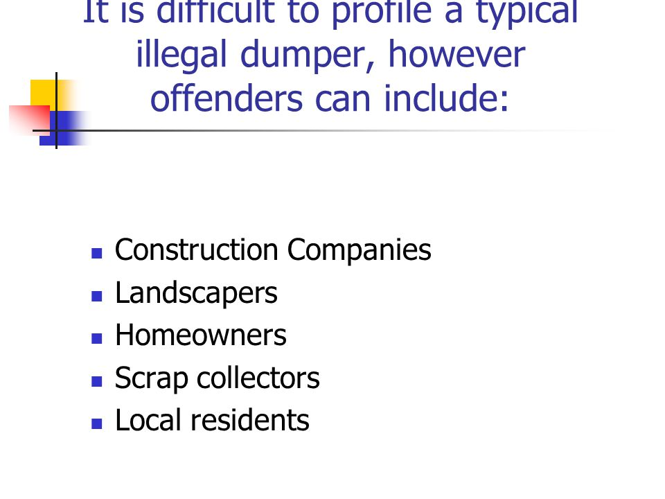 It is difficult to profile a typical illegal dumper, however offenders can include: Construction Companies Landscapers Homeowners Scrap collectors Loc