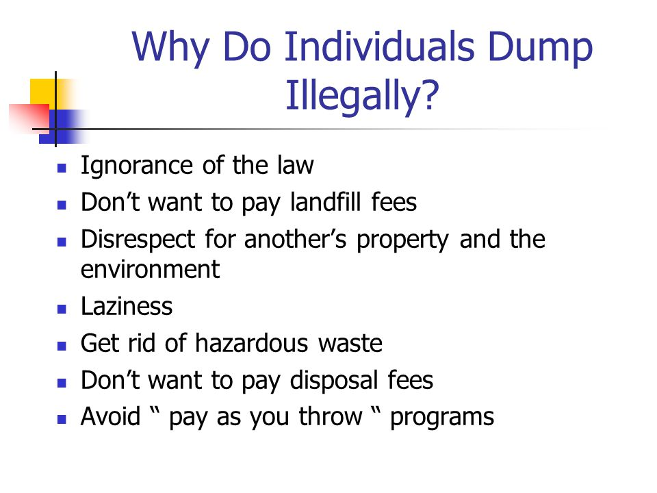 Ignorance of the law Don't want to pay landfill fees Disrespect for another's property and the environment Laziness Get rid of hazardous waste Don't w