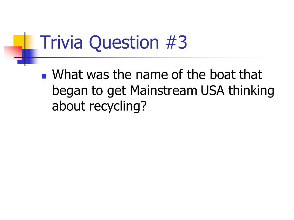 Trivia Question #3 What was the name of the boat that began to get Mainstream USA thinking about recycling?