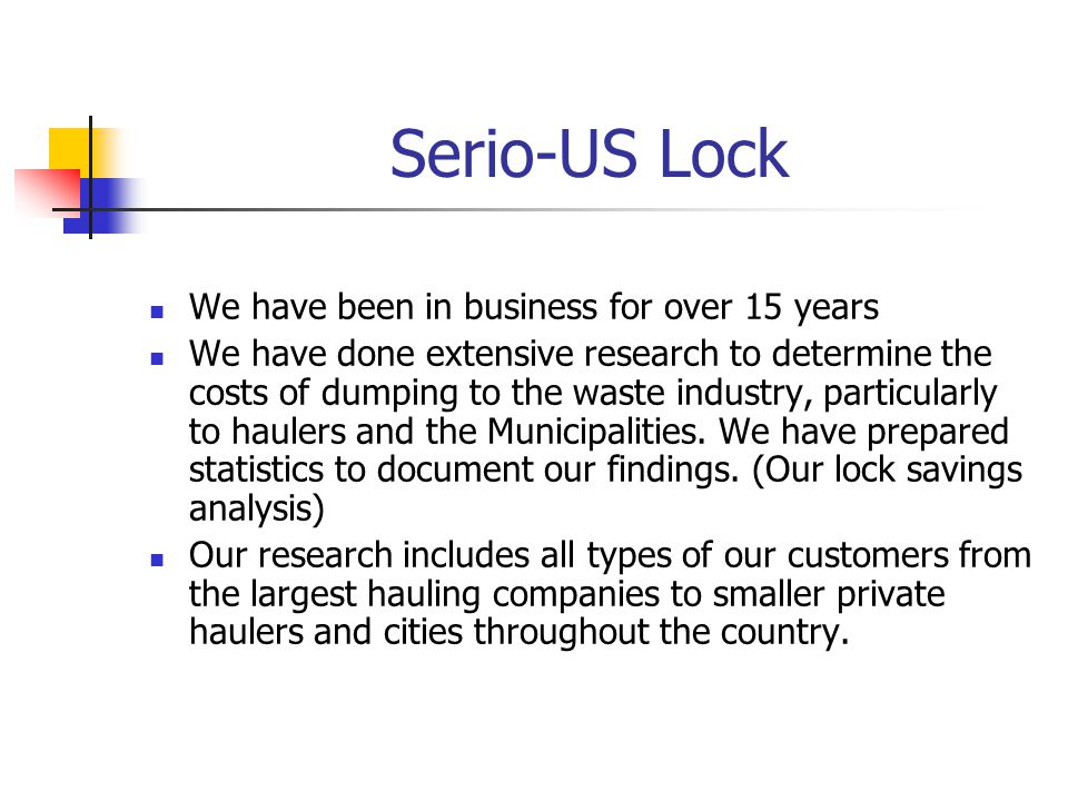 Serio-US Lock We have been in business for over 15 years We have done extensive research to determine the costs of dumping to the waste industry, particularly to haulers and the Municipalities.