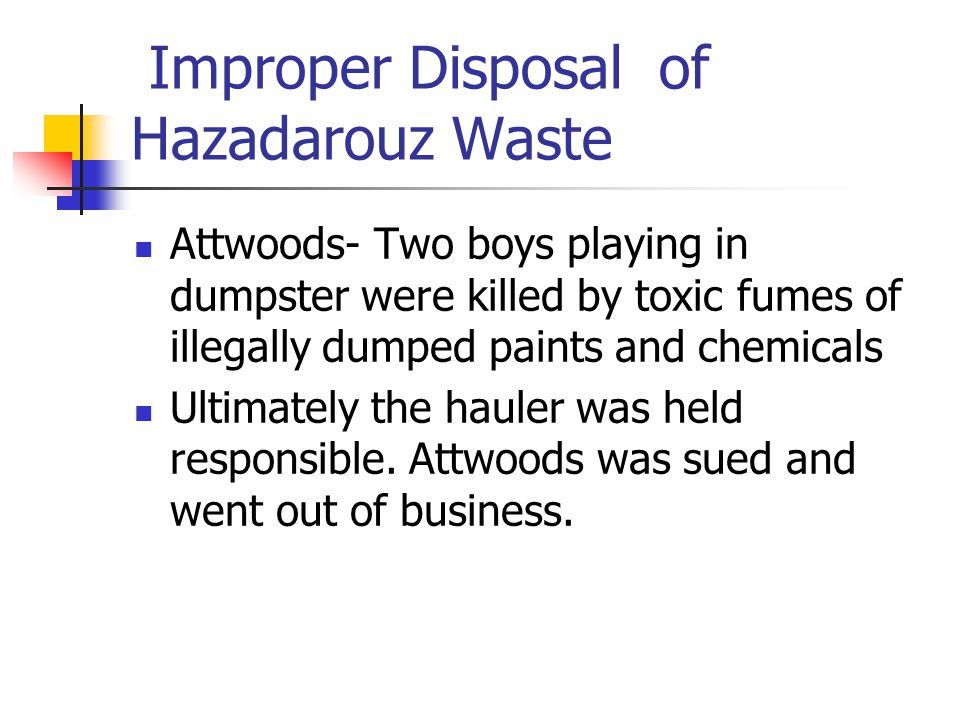Improper Disposal of Hazadarouz Waste Attwoods- Two boys playing in dumpster were killed by toxic fumes of illegally dumped paints and chemicals Ultimately the hauler was held responsible.