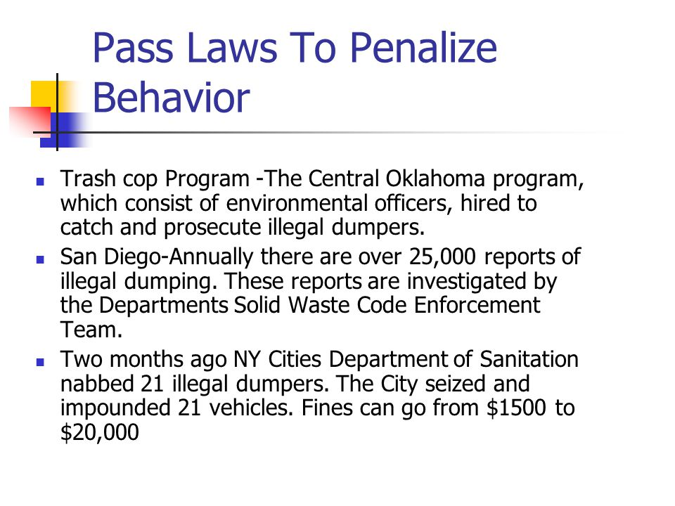 Pass Laws To Penalize Behavior Trash cop Program -The Central Oklahoma program, which consist of environmental officers, hired to catch and prosecute illegal dumpers.