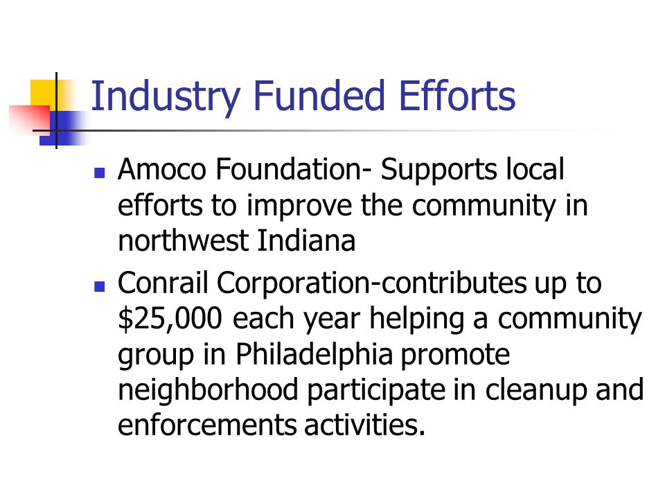 Industry Funded Efforts Amoco Foundation- Supports local efforts to improve the community in northwest Indiana Conrail Corporation-contributes up to $25,000 each year helping a community group in Philadelphia promote neighborhood participate in cleanup and enforcements activities.