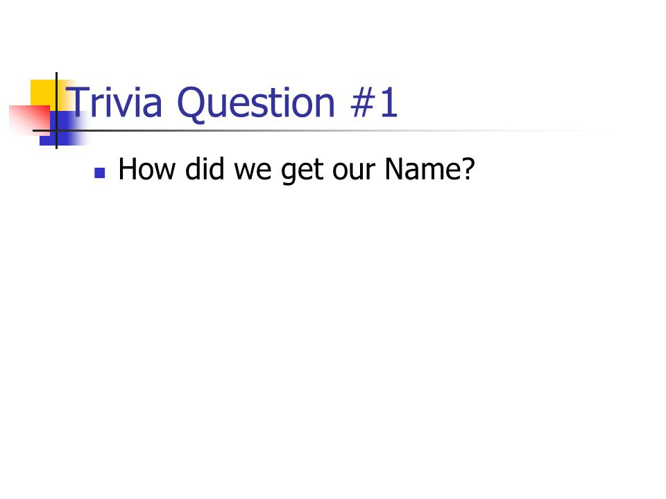 Trivia Question #1 How did we get our Name?
