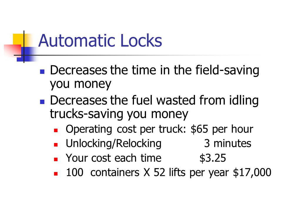 Automatic Locks Decreases the time in the field-saving you money Decreases the fuel wasted from idling trucks-saving you money Operating cost per truc