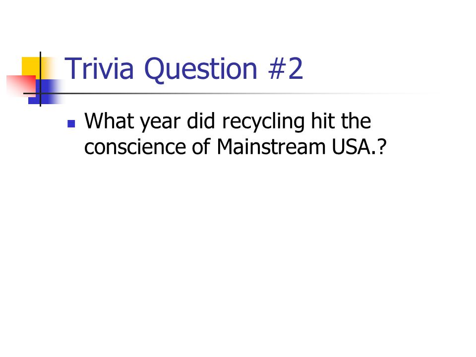 Trivia Question #2 What year did recycling hit the conscience of Mainstream USA.
