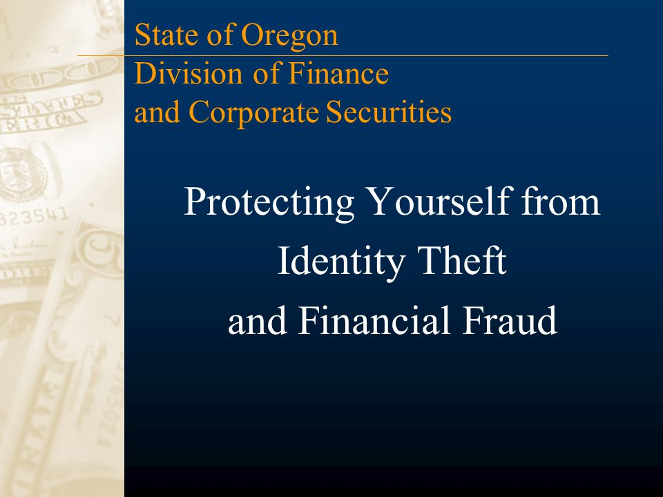 Protecting Yourself from Identity Theft and Financial Fraud State of Oregon Division of Finance and Corporate Securities