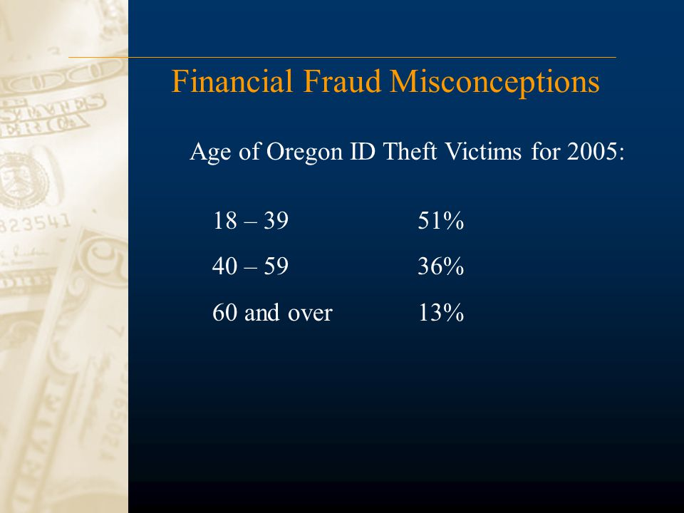 Financial Fraud Misconceptions 18 – 39 51% 40 – 5936% 60 and over13% Age of Oregon ID Theft Victims for 2005:
