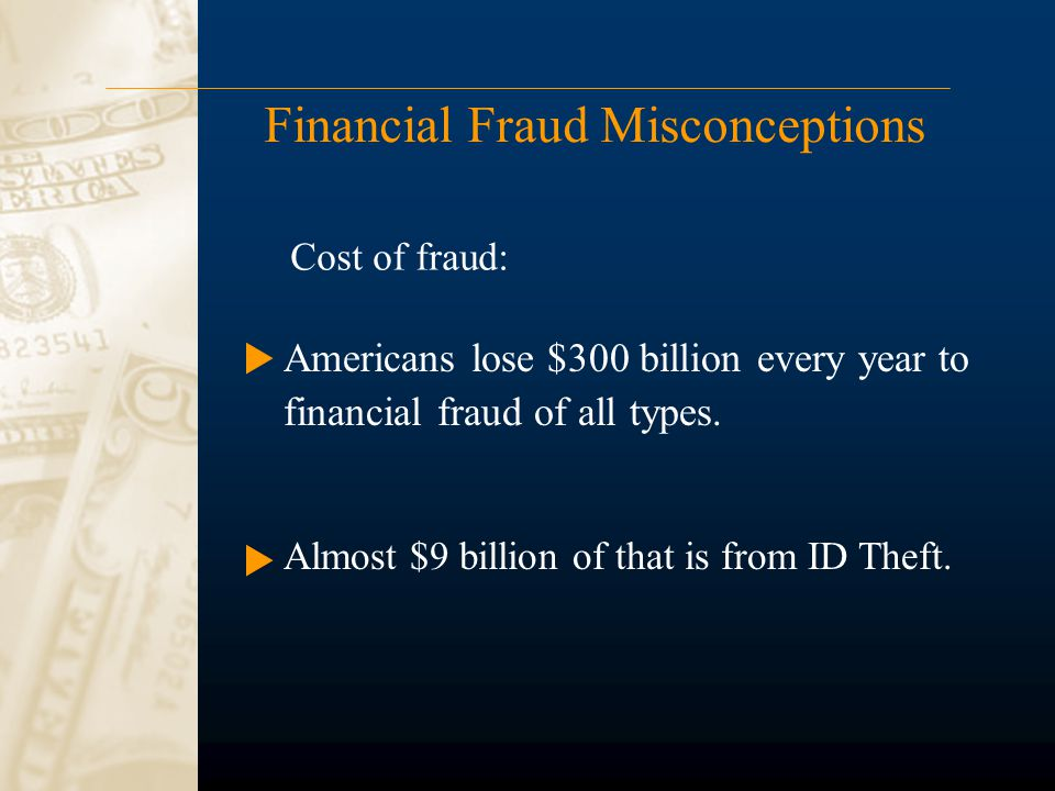 Financial Fraud Misconceptions Americans lose $300 billion every year to financial fraud of all types. Almost $9 billion of that is from ID Theft. Cos