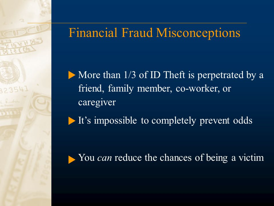 Financial Fraud Misconceptions More than 1/3 of ID Theft is perpetrated by a friend, family member, co-worker, or caregiver It's impossible to complet