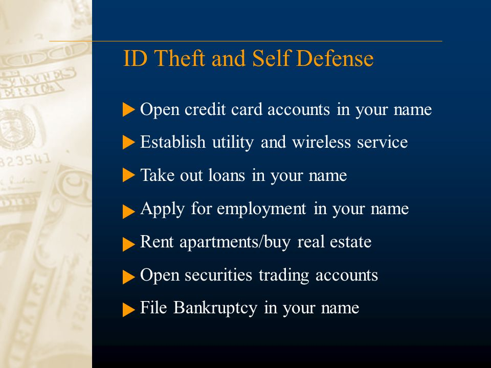 ID Theft and Self Defense Open credit card accounts in your name Establish utility and wireless service Take out loans in your name Apply for employme
