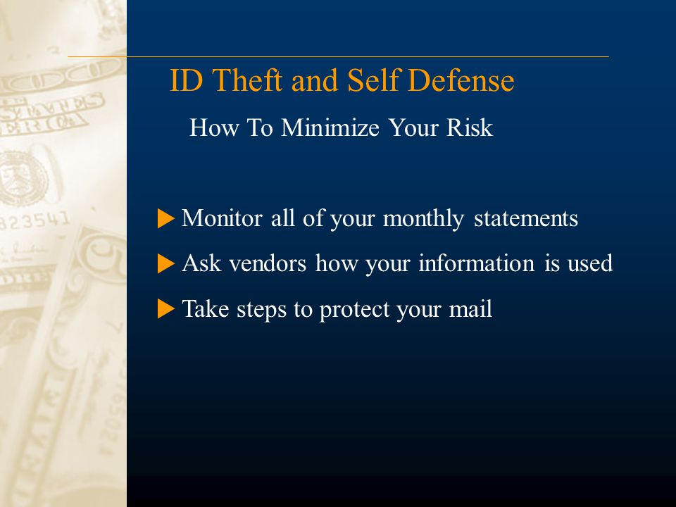 ID Theft and Self Defense Monitor all of your monthly statements Ask vendors how your information is used Take steps to protect your mail How To Minim