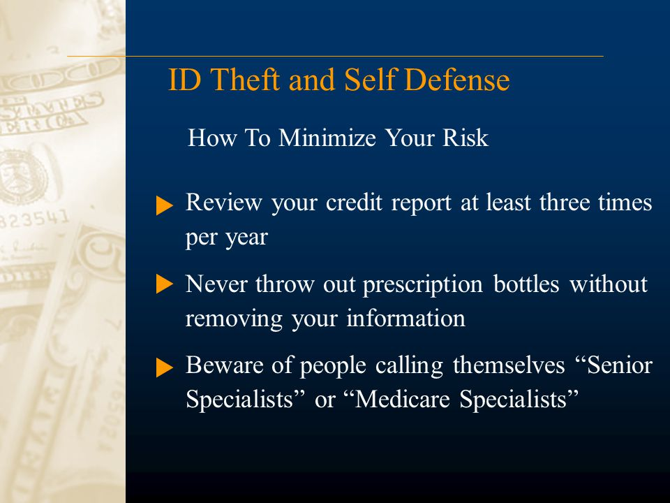 ID Theft and Self Defense Review your credit report at least three times per year Never throw out prescription bottles without removing your information Beware of people calling themselves Senior Specialists or Medicare Specialists How To Minimize Your Risk