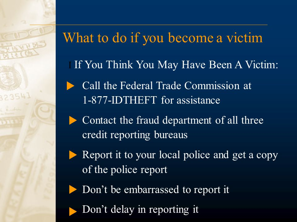 What to do if you become a victim Call the Federal Trade Commission at 1-877-IDTHEFT for assistance Contact the fraud department of all three credit r