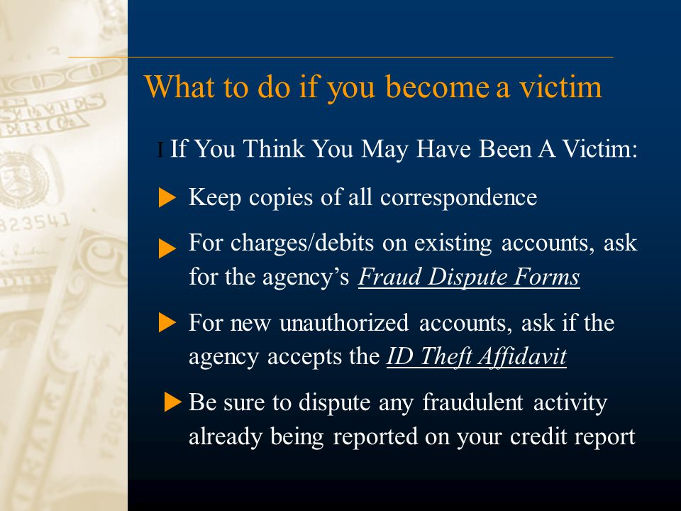 What to do if you become a victim Keep copies of all correspondence For charges/debits on existing accounts, ask for the agency's Fraud Dispute Forms For new unauthorized accounts, ask if the agency accepts the ID Theft Affidavit Be sure to dispute any fraudulent activity already being reported on your credit report I If You Think You May Have Been A Victim: