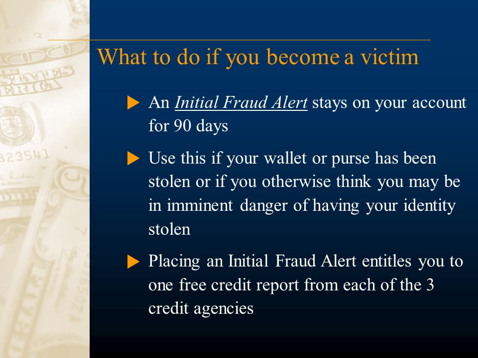 What to do if you become a victim An Initial Fraud Alert stays on your account for 90 days Use this if your wallet or purse has been stolen or if you otherwise think you may be in imminent danger of having your identity stolen Placing an Initial Fraud Alert entitles you to one free credit report from each of the 3 credit agencies