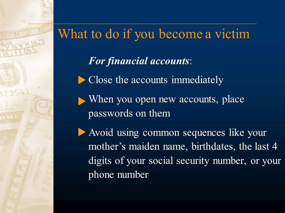 What to do if you become a victim For financial accounts: Close the accounts immediately When you open new accounts, place passwords on them Avoid using common sequences like your mother's maiden name, birthdates, the last 4 digits of your social security number, or your phone number
