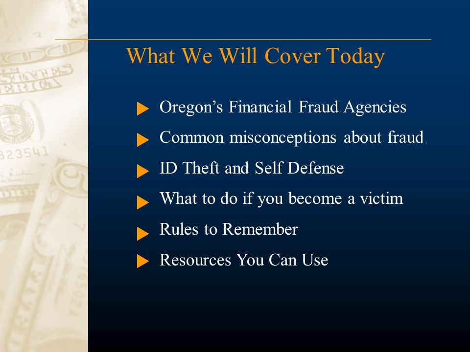 What We Will Cover Today Oregon's Financial Fraud Agencies Common misconceptions about fraud ID Theft and Self Defense What to do if you become a victim Rules to Remember Resources You Can Use