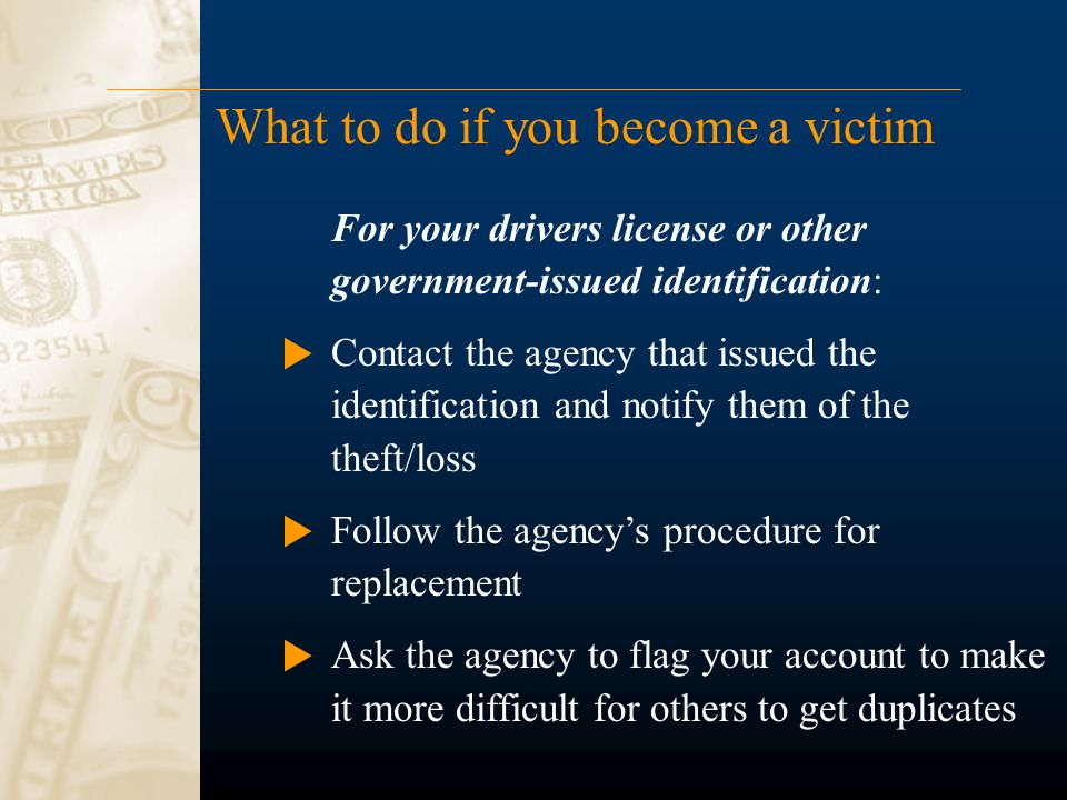 What to do if you become a victim For your drivers license or other government-issued identification: Contact the agency that issued the identification and notify them of the theft/loss Follow the agency's procedure for replacement Ask the agency to flag your account to make it more difficult for others to get duplicates
