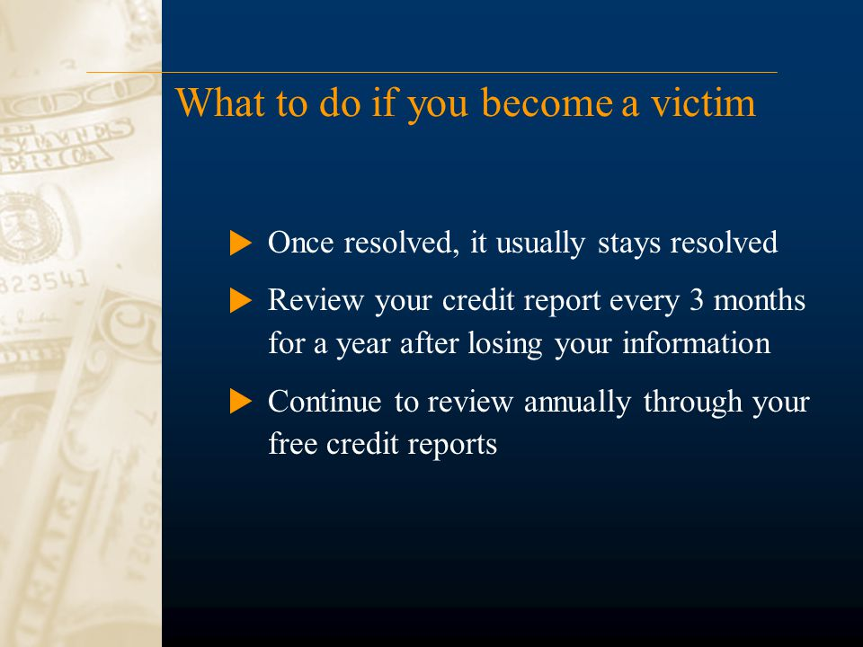 What to do if you become a victim Once resolved, it usually stays resolved Review your credit report every 3 months for a year after losing your information Continue to review annually through your free credit reports