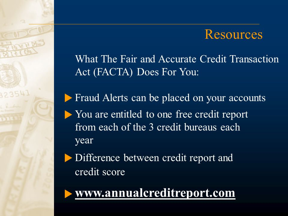 Resources Difference between credit report and credit score www.annualcreditreport.com What The Fair and Accurate Credit Transaction Act (FACTA) Does