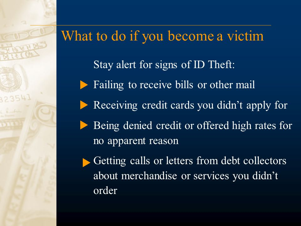 What to do if you become a victim Stay alert for signs of ID Theft: Failing to receive bills or other mail Receiving credit cards you didn't apply for