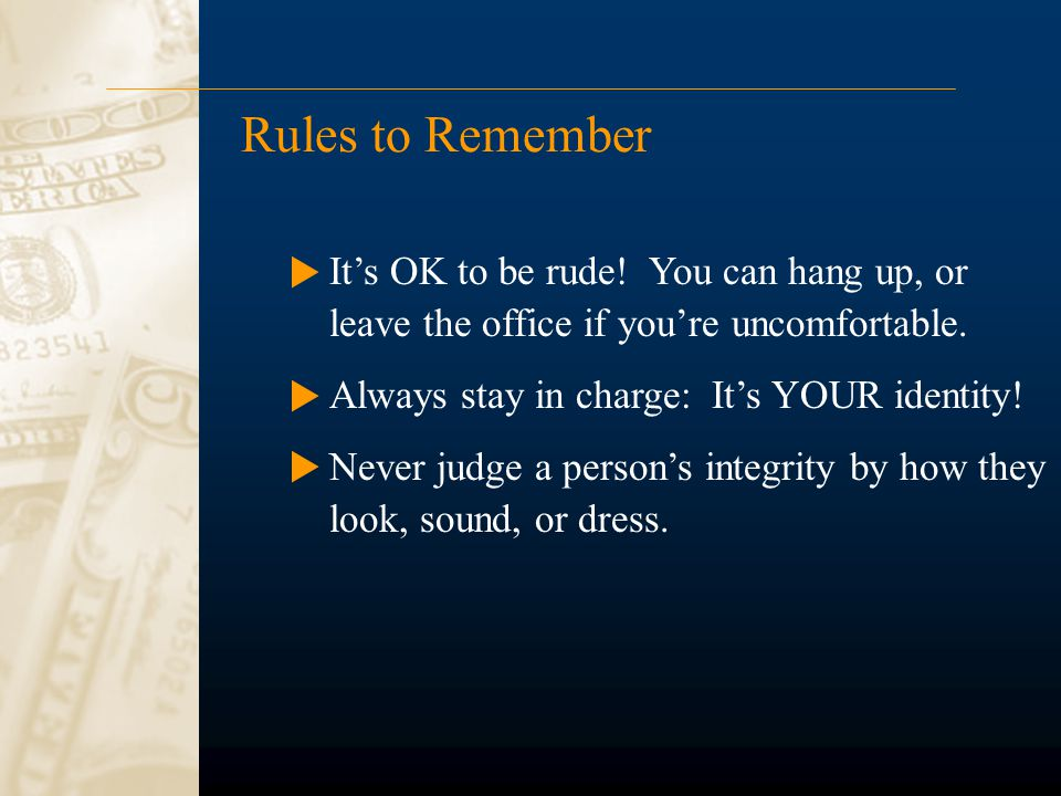 Rules to Remember It's OK to be rude! You can hang up, or leave the office if you're uncomfortable. Always stay in charge: It's YOUR identity! Never j