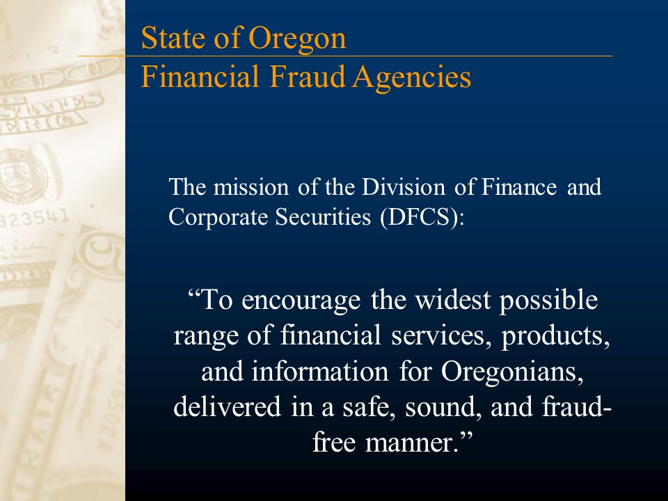 The mission of the Division of Finance and Corporate Securities (DFCS): To encourage the widest possible range of financial services, products, and information for Oregonians, delivered in a safe, sound, and fraud- free manner. State of Oregon Financial Fraud Agencies