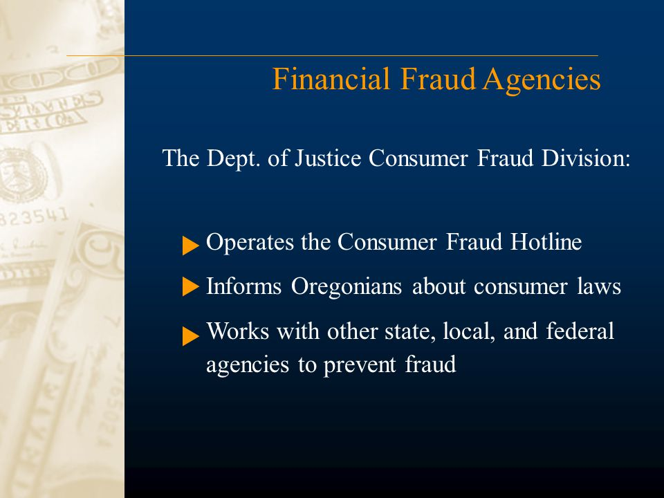 Financial Fraud Agencies Operates the Consumer Fraud Hotline Informs Oregonians about consumer laws Works with other state, local, and federal agencies to prevent fraud The Dept.
