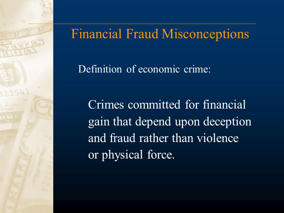 Financial Fraud Misconceptions Crimes committed for financial gain that depend upon deception and fraud rather than violence or physical force. Defini
