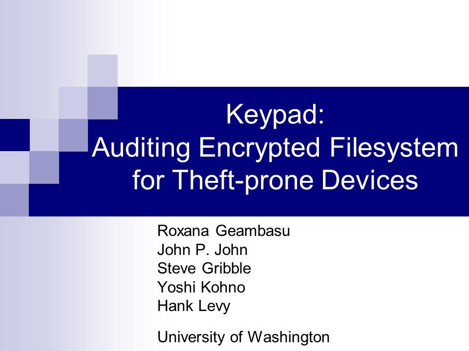 Keypad: Auditing Encrypted Filesystem for Theft-prone Devices Roxana Geambasu John P.