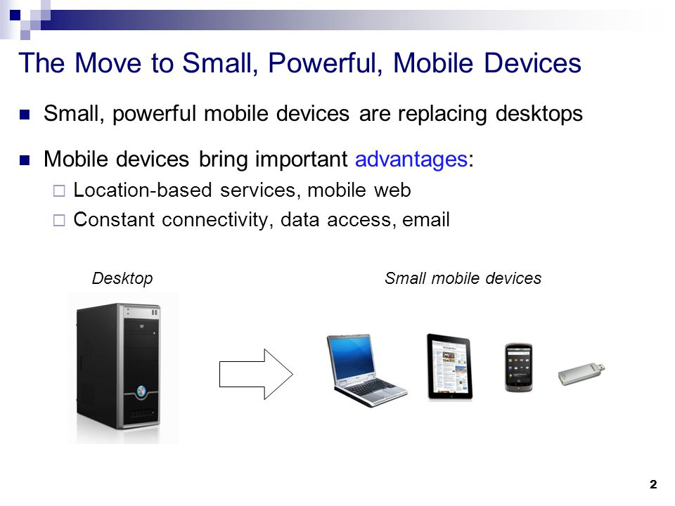 The Move to Small, Powerful, Mobile Devices Small, powerful mobile devices are replacing desktops Mobile devices bring important advantages:  Location-based services, mobile web  Constant connectivity, data access, email 2 DesktopSmall mobile devices