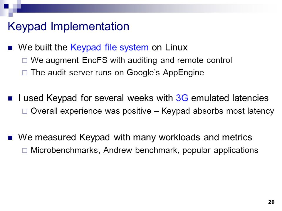 Keypad Implementation We built the Keypad file system on Linux  We augment EncFS with auditing and remote control  The audit server runs on Google's AppEngine I used Keypad for several weeks with 3G emulated latencies  Overall experience was positive – Keypad absorbs most latency We measured Keypad with many workloads and metrics  Microbenchmarks, Andrew benchmark, popular applications 20
