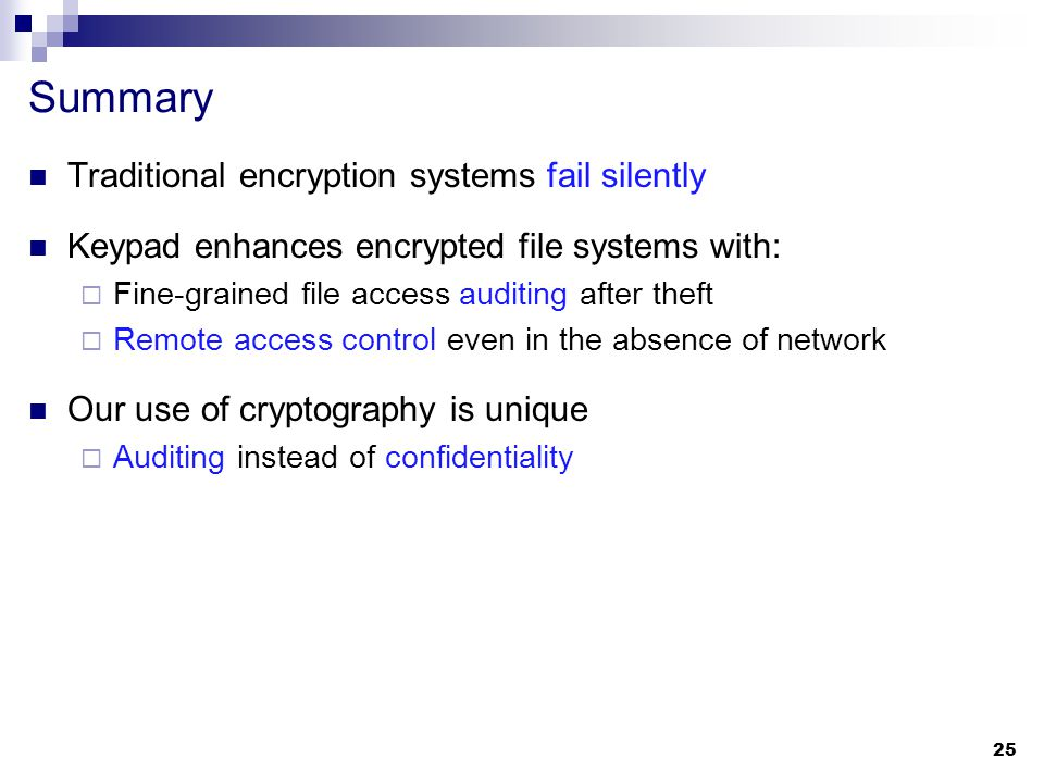 Summary Traditional encryption systems fail silently Keypad enhances encrypted file systems with:  Fine-grained file access auditing after theft  Remote access control even in the absence of network Our use of cryptography is unique  Auditing instead of confidentiality 25