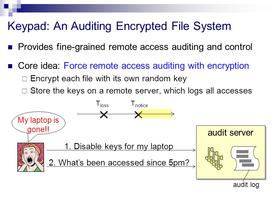 Provides fine-grained remote access auditing and control Core idea: Force remote access auditing with encryption  Encrypt each file with its own random key  Store the keys on a remote server, which logs all accesses Keypad: An Auditing Encrypted File System 1.
