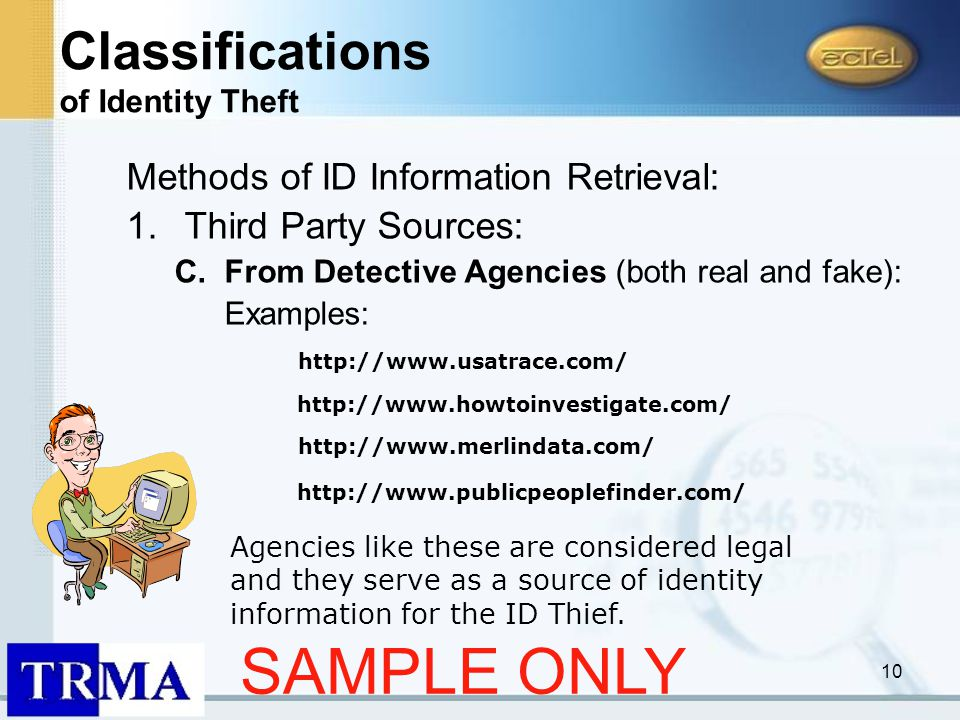10 Methods of ID Information Retrieval: 1.Third Party Sources: C.From Detective Agencies (both real and fake): Examples: http://www.usatrace.com/ http://www.howtoinvestigate.com/ http://www.publicpeoplefinder.com/ Agencies like these are considered legal and they serve as a source of identity information for the ID Thief.