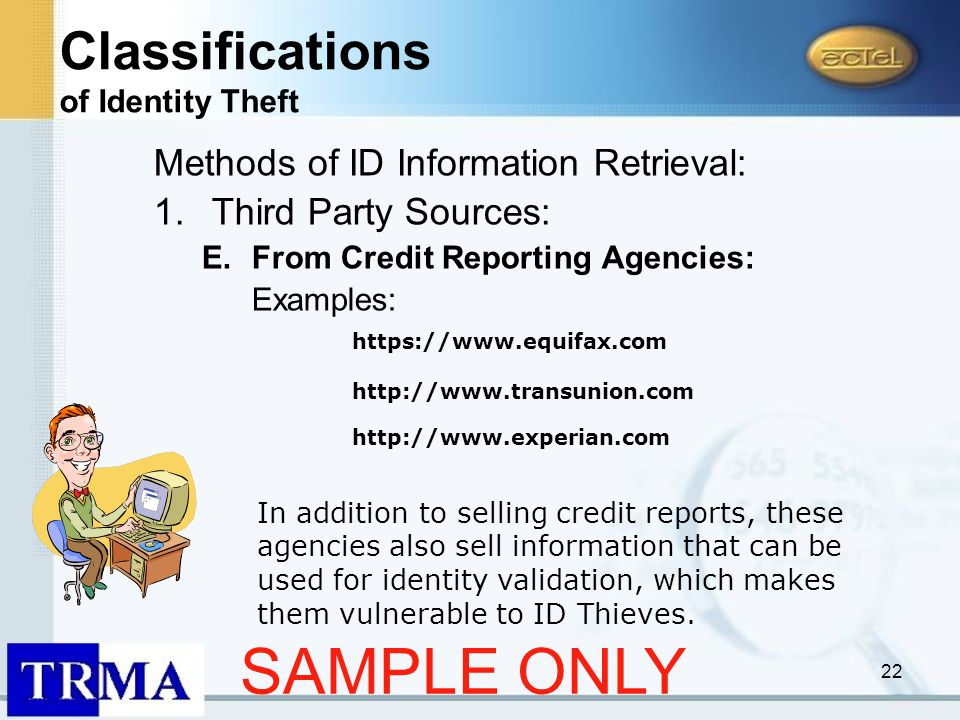 22 Methods of ID Information Retrieval: 1.Third Party Sources: E.From Credit Reporting Agencies: Examples: http://www.transunion.com http://www.experian.com In addition to selling credit reports, these agencies also sell information that can be used for identity validation, which makes them vulnerable to ID Thieves.