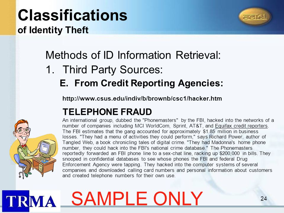 24 Methods of ID Information Retrieval: 1.Third Party Sources: E.From Credit Reporting Agencies: http://www.csus.edu/indiv/b/brownb/csc1/hacker.htm TELEPHONE FRAUD An international group, dubbed the Phonemasters by the FBI, hacked into the networks of a number of companies including MCI WorldCom, Sprint, AT&T, and Equifax credit reporters.