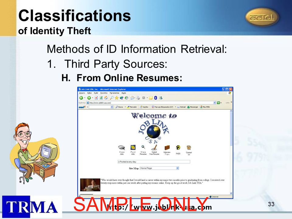 33 Methods of ID Information Retrieval: 1.Third Party Sources: H.From Online Resumes: http://www.joblink-usa.com Classifications of Identity Theft SAMPLE ONLY