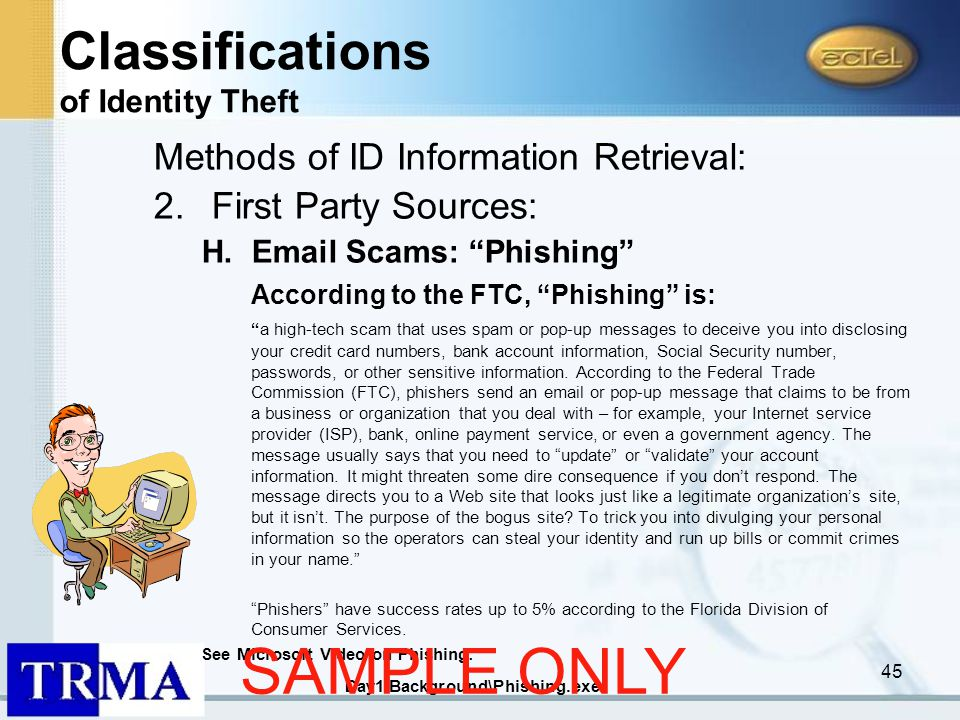 45 Methods of ID Information Retrieval: 2.First Party Sources: H.Email Scams: Phishing According to the FTC, Phishing is: a high-tech scam that uses spam or pop-up messages to deceive you into disclosing your credit card numbers, bank account information, Social Security number, passwords, or other sensitive information.