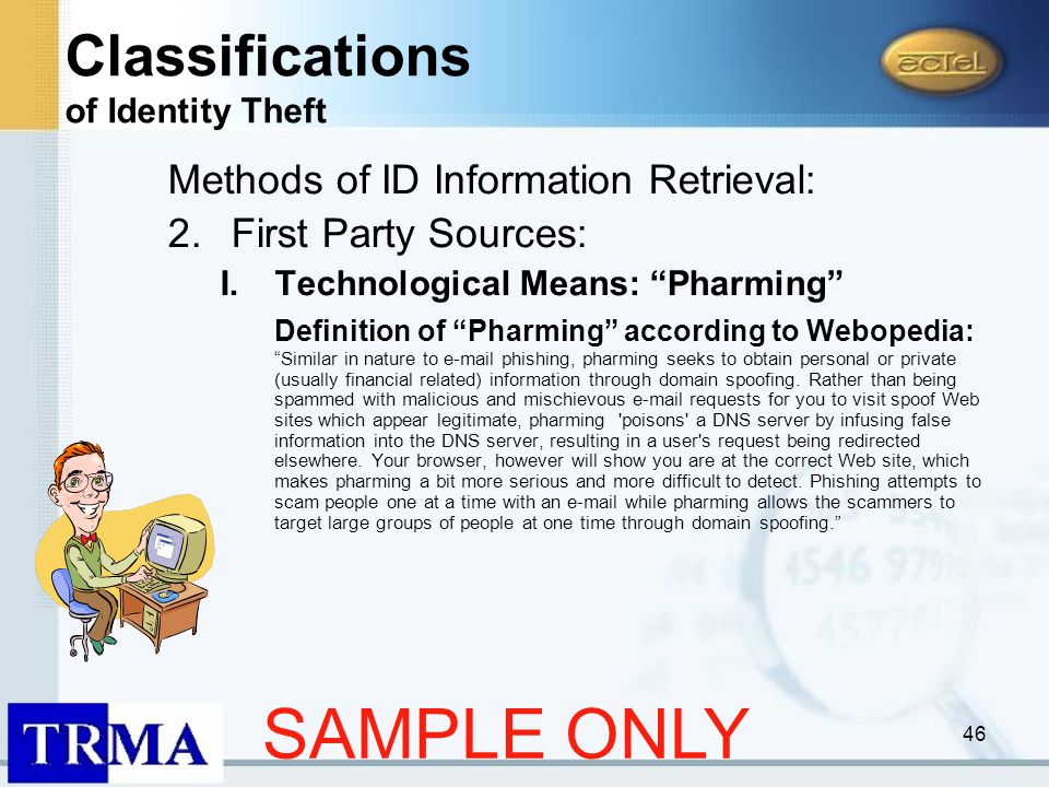 46 Methods of ID Information Retrieval: 2.First Party Sources: I.Technological Means: Pharming Definition of Pharming according to Webopedia: Similar in nature to e-mail phishing, pharming seeks to obtain personal or private (usually financial related) information through domain spoofing.