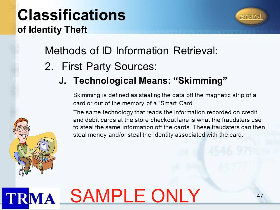 47 Methods of ID Information Retrieval: 2.First Party Sources: J.Technological Means: Skimming Skimming is defined as stealing the data off the magnetic strip of a card or out of the memory of a Smart Card .