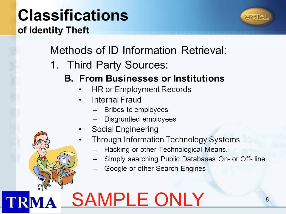 5 Methods of ID Information Retrieval: 1.Third Party Sources: B.From Businesses or Institutions HR or Employment Records Internal Fraud –Bribes to employees –Disgruntled employees Social Engineering Through Information Technology Systems –Hacking or other Technological Means.