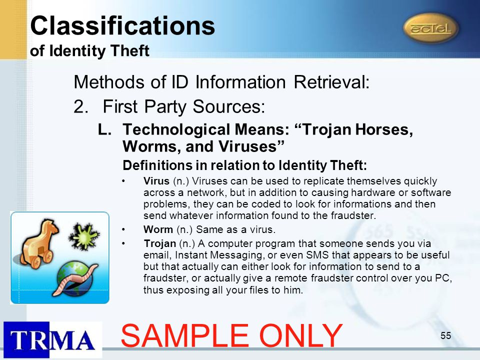 55 Methods of ID Information Retrieval: 2.First Party Sources: L.Technological Means: Trojan Horses, Worms, and Viruses Definitions in relation to Identity Theft: Virus (n.) Viruses can be used to replicate themselves quickly across a network, but in addition to causing hardware or software problems, they can be coded to look for informations and then send whatever information found to the fraudster.
