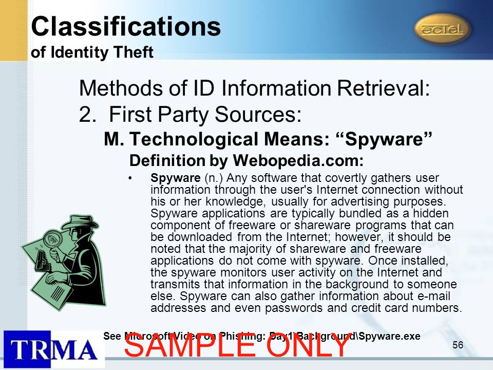 56 Methods of ID Information Retrieval: 2.First Party Sources: M.Technological Means: Spyware Definition by Webopedia.com: Spyware (n.) Any software that covertly gathers user information through the user s Internet connection without his or her knowledge, usually for advertising purposes.