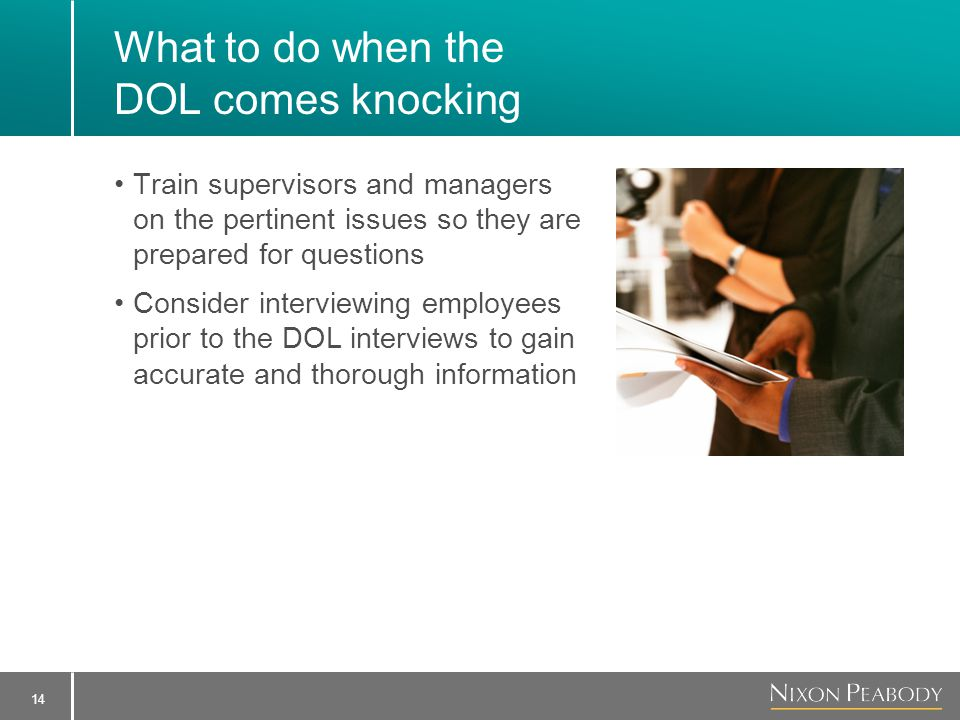 14 What to do when the DOL comes knocking Train supervisors and managers on the pertinent issues so they are prepared for questions Consider interviewing employees prior to the DOL interviews to gain accurate and thorough information